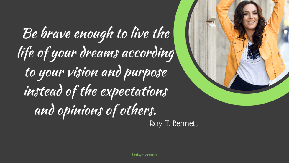 Be brave enough to live the life of your dreams according to your vision and purpose instead of the expectations and opinions of others. Roy T. Bennett, courage, courageous, compassion, living authentically