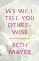 WE WILL TELL YOU OTHERWISE, by Beth Mayer (cover)