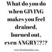 What to do when giving makes you feel burned out http://bethsawickie.com/how-to-give-without-feeling-drained-burned-out-and-angry/