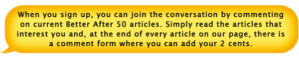 When you sign up, you can join the conversation by commenting on current Better After 50 articles. Simply read the articles that interest you and, at the end of every article on our page, there is a comment form where you can add your 2 cents.