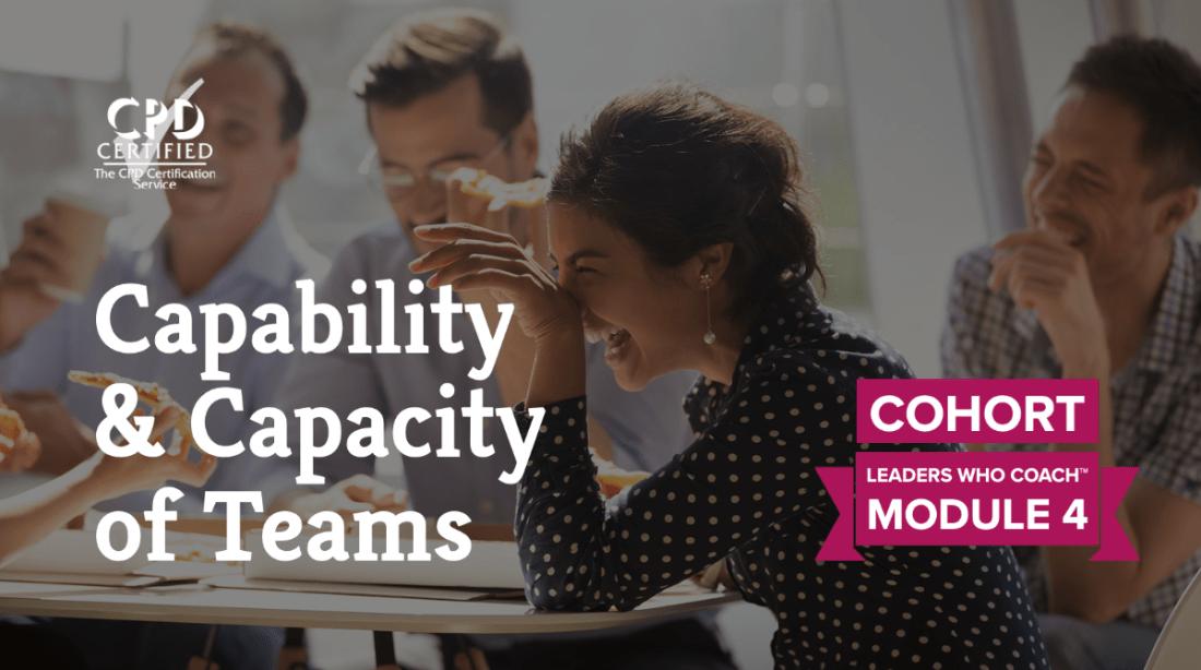 Capability & Capacity of Teams (Cohort) —Leaders Who Coach™ Module 4