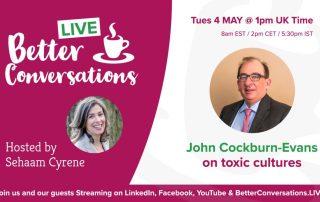 John Cockburn-Evans on toxic cultures —Better Conversations LIVE | Sehaam Cyrene