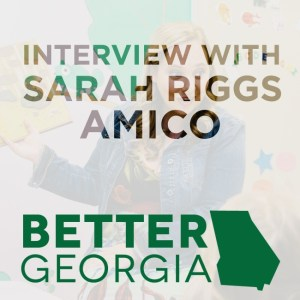 Sarah Riggs Amico on the Better Georgia Podcast
