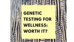 Genetic Testing for Wellness:  Worth It?