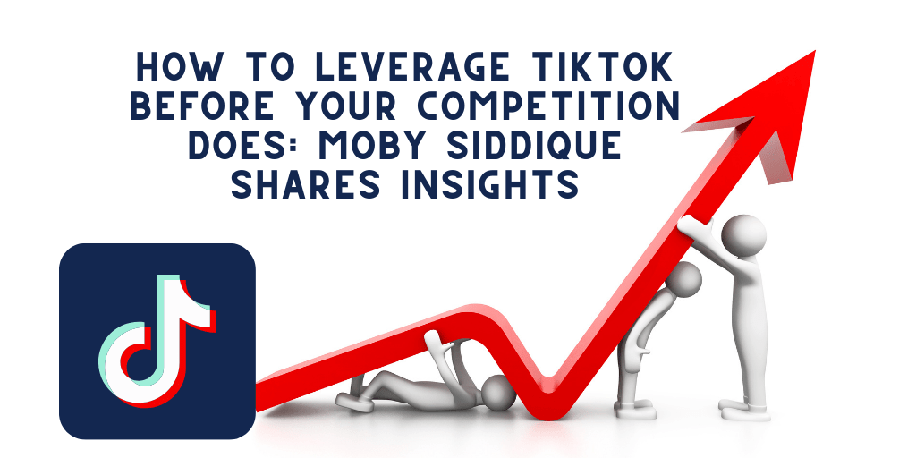 HOW TO LEVERAGE TIKTOK BEFORE YOUR COMPETITION DOES MOBY SIDDIQUE SHARES INSIGHTS