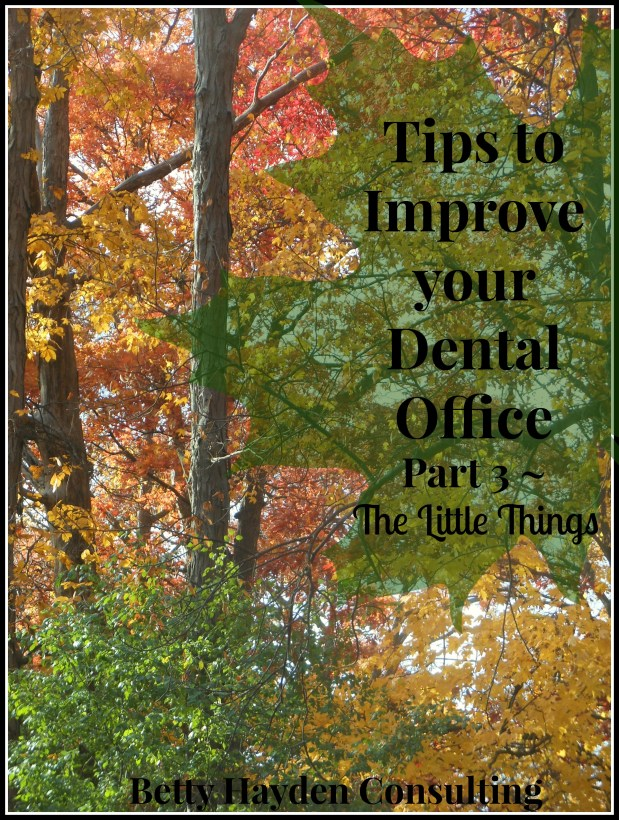 Tips To Improve Your Dental Office,  Part 3 ~ The Little Things Matter