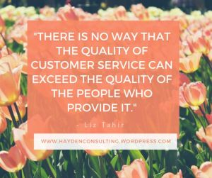 Remember there is no way that the quality of customer service can exceed the quality of the people who provide it.