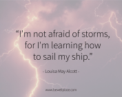 I'm not afraid of storms, for I'm learning how to sail my ship. - Louisa May Alcott