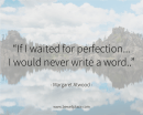 If I waited for perfection... I would never write a word. - Margaret Atwood