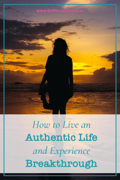 How to Live an Authentic Life to Experience Breakthrough