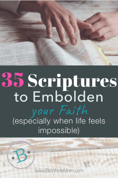 35 Scriptures to Embolden your Faith; When life gets so hard you feel like it is impossible, it is time to renew the mind with reminders of Truth. These 35 scriptures are sure to help renew your soul while your continue your walk in Him.