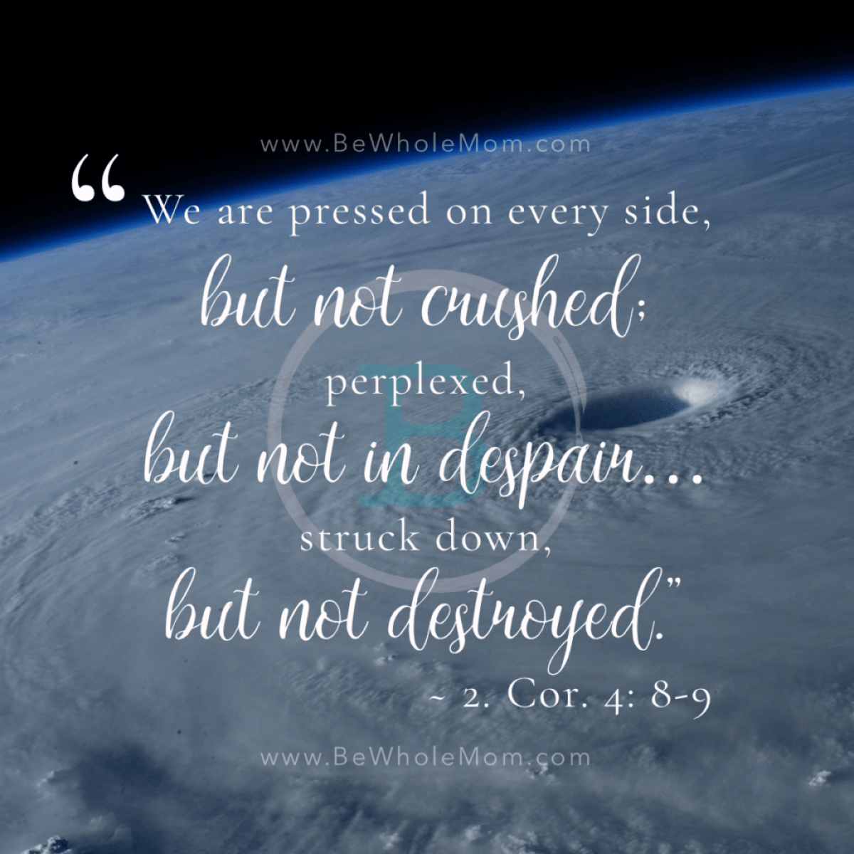 We are pressed but not crushed; perplexed, but not in despair; struck down but not destroyed. - 2 Cor. 4: 8-9
