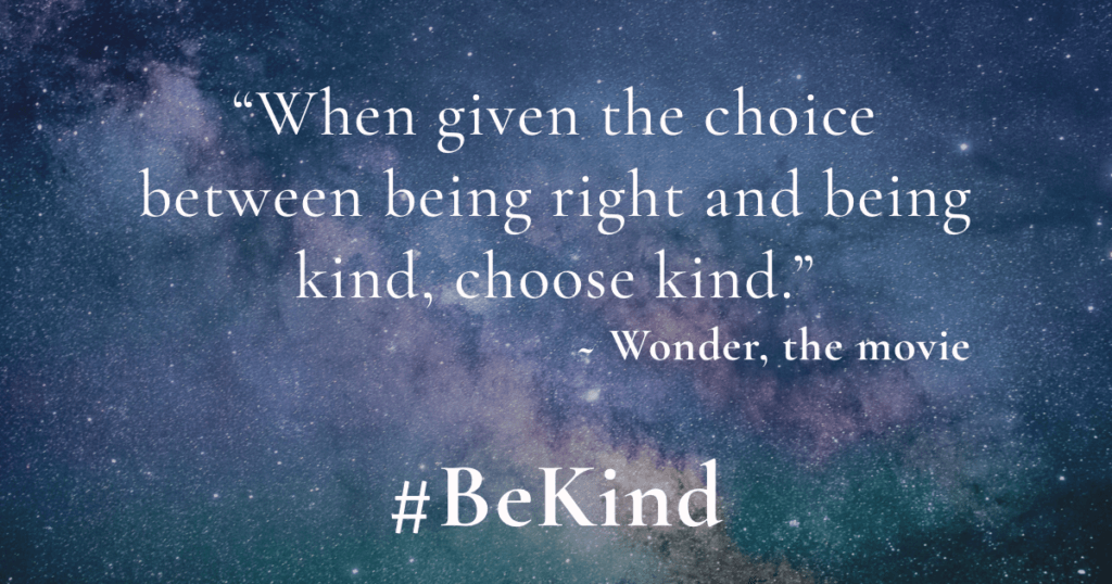 When given the choice between being right and being kind, be kind. - Wonder, the movie