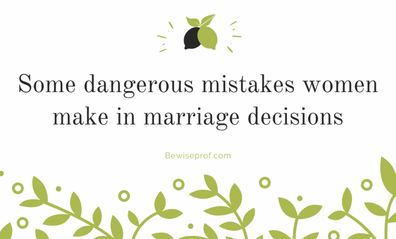 Some dangerous mistakes women make in marriage decisions