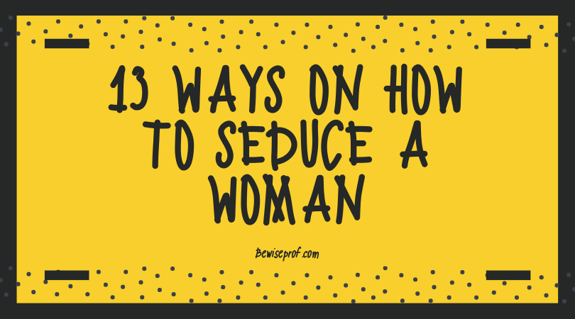 13 Ways on How to Seduce a Woman