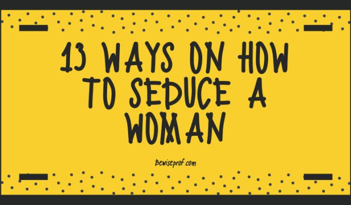 13 Ways on How to Seduce a Woman