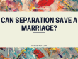 Can Separation Save A Marriage?