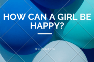 How Can A Girl Be Happy?