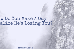 How Do You Make A Guy Realize He's Losing You?