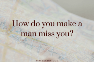 How do you make a man miss you?