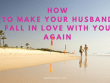 How to Make Your Husband Fall in Love with You Again