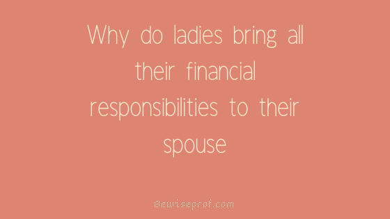 Why do ladies bring all their financial responsibilities to their spouse