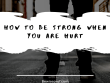 How to be strong when you are hurt