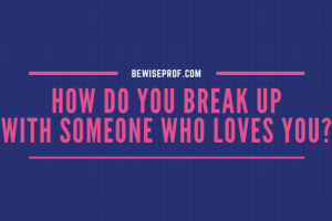 How Do You Break Up With Someone Who Loves You