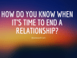 How Do You Know When It's Time To End A Relationship