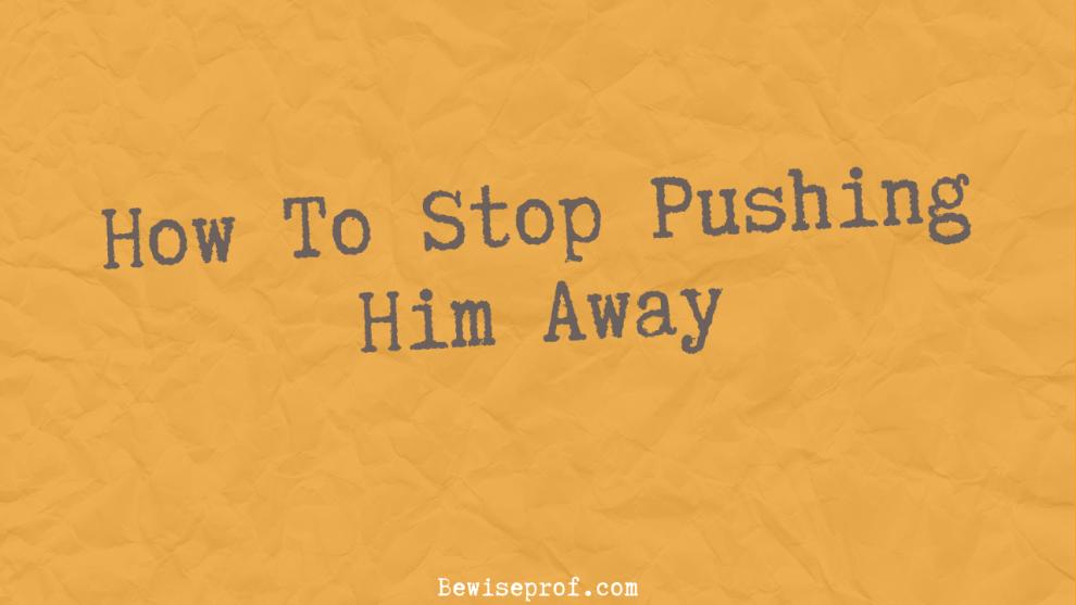 How To Stop Pushing Him Away