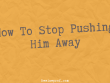 How To Stop Pushing Him Away