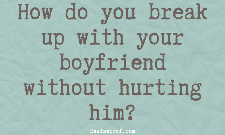 How do you break up with your boyfriend without hurting him?