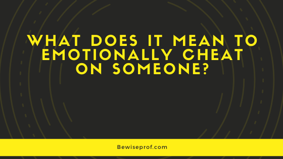What Does It Mean To Emotionally Cheat On Someone?   Be
