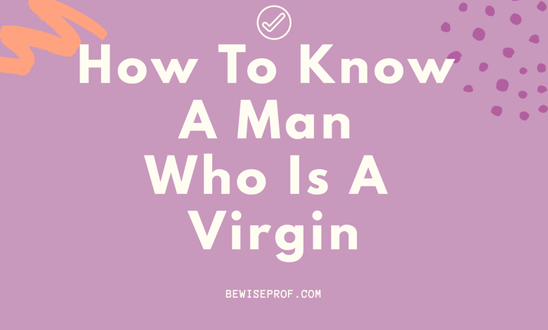 How To Know A Man Who Is A Virgin