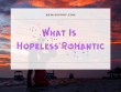 What Is Hopeless Romantic
