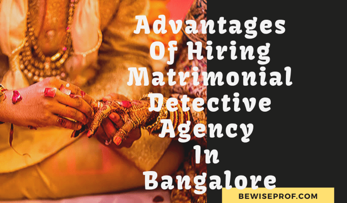 Advantages Of Hiring Matrimonial Detective Agency In Bangalore