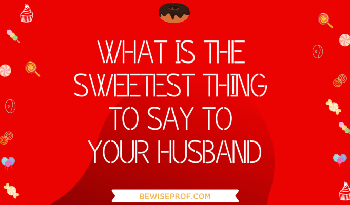 What Is The Sweetest Thing To Say To Your Husband (1)