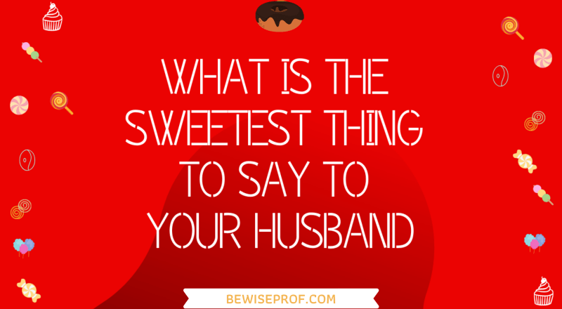 What Is The Sweetest Thing To Say To Your Husband