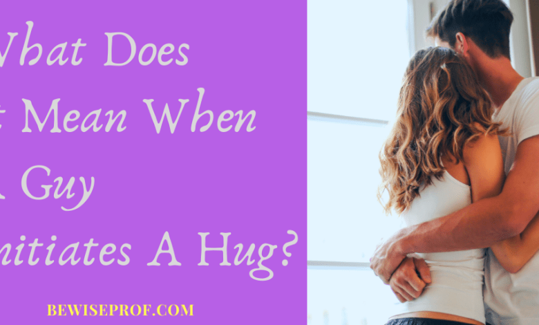 What Does It Mean When A Guy Initiates A Hug?