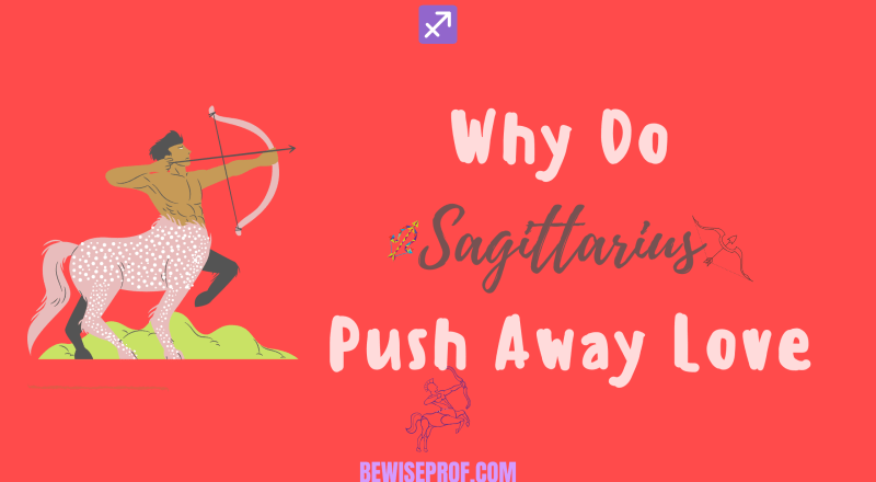 Why Do Sagittarius Push Away Love