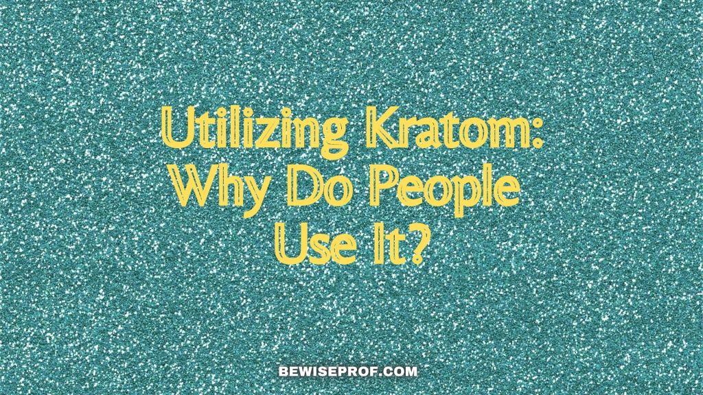 Utilizing Kratom: Why Do People Use It?