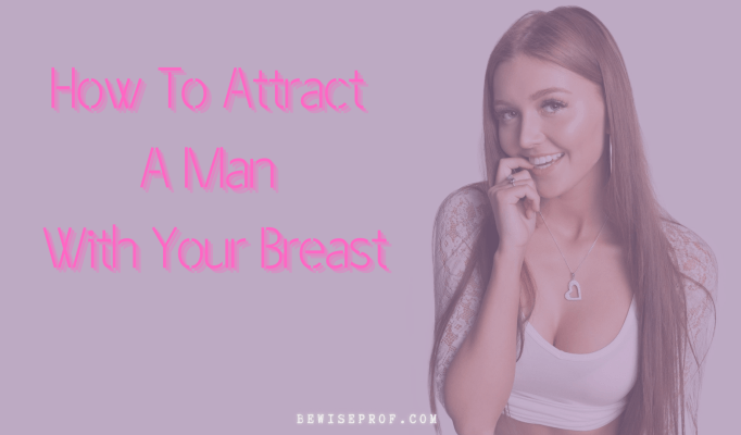 How To Attract A Man With Your Breast