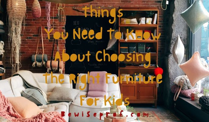Things You Need to Know about Choosing the Right Furniture for Kids