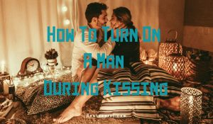 How To Turn On A Man During Kissing
