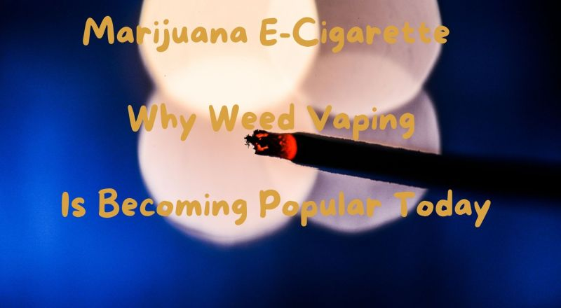 Marijuana E-Cigarette - Why Weed Vaping is Becoming Popular Today