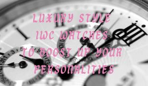 Luxury Style IWC Watches To Boost Up Your Personalities