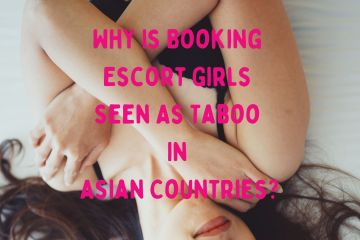 Why Is Booking Escort Girls Seen As Taboo In Asian Countries?