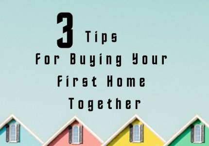 3 Tips For Buying Your First Home Together