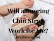 Will a Snoring Chin Strap Work for Me?