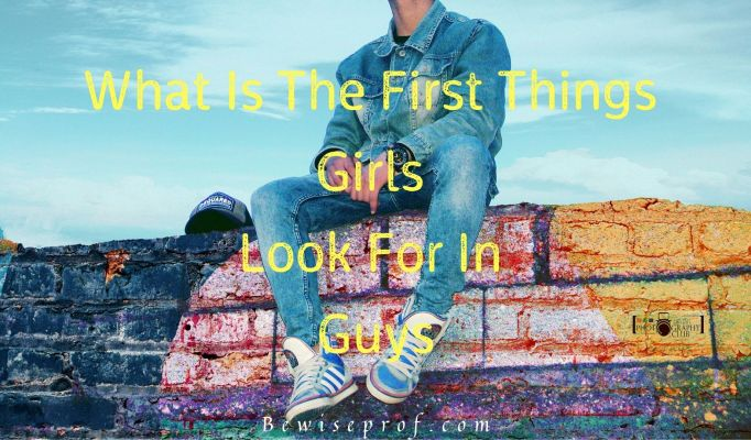 What Is The First Things Girls Look For In Guys